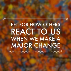 Pod #176: EFT For How Others React To Us When We Make A Major Change