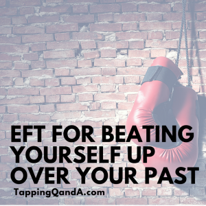 EFT For Beating Yourself Up Over Your Past