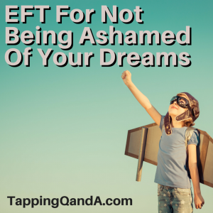 EFT For Not Being Ashamed Of Your Dreams