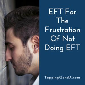 Pod #254: EFT For The Frustration Of Not Doing EFT