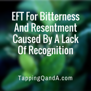 EFT For Bitterness And Resentment Caused By A Lack Of Recognition
