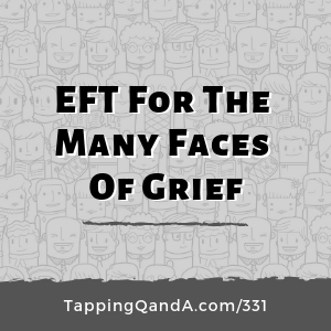 Pod #331: EFT For The Many Faces Of Grief