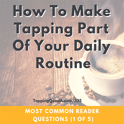 Pod #335: Making Tapping A Part Of Your Daily Routine (Most Common Question Series – Part 1 of 5)