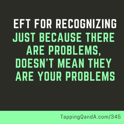 Pod #345: EFT For Recognizing That Just Because There Are Problems, Doesn't Mean They Are Your Problems (Pro-You Choices Part 4)