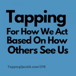Pod #376: Tapping For How We Act Based On How Others See Us