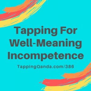Pod #386: Tapping For Well-Meaning Incompetence