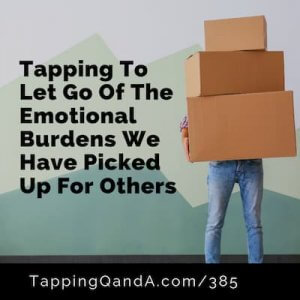 Pod #385: Tapping To Let Go Of The Emotional Burdens We Have Picked Up For Other