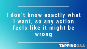 Tapping Challenge: Day 10 – I don't know exactly what I want, so any action feels like it wight be wrong