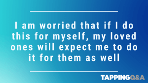 Tapping Challenge: Day 5 – I am worried that if I do this for myself, my loved ones will expect me to do it for them as well