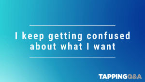 Tapping Challenge: Day 24 – I keep getting confused about what I want
